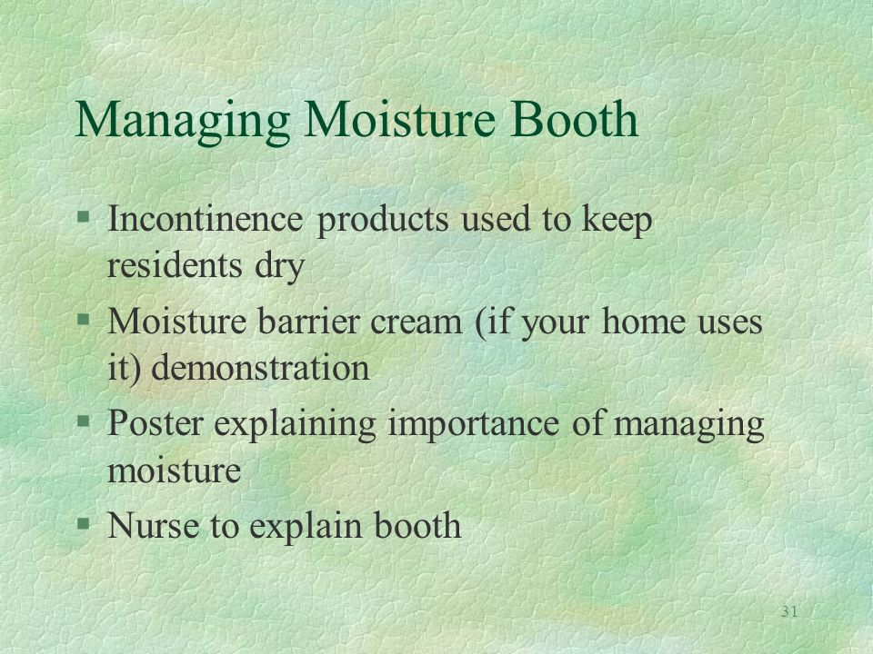31 Managing Moisture Booth §Incontinence products used to keep residents dry §Moisture barrier cream (if your home uses it) demonstration §Poster explaining importance of managing moisture §Nurse to explain booth