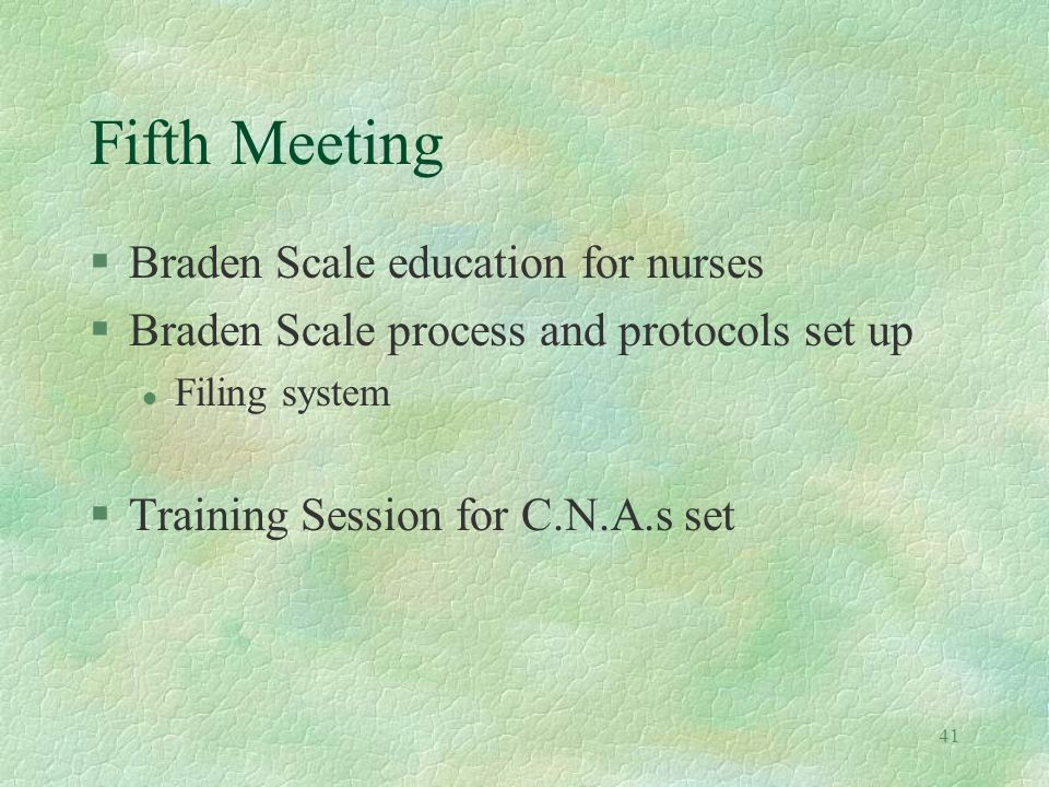 41 Fifth Meeting §Braden Scale education for nurses §Braden Scale process and protocols set up l Filing system §Training Session for C.N.A.s set