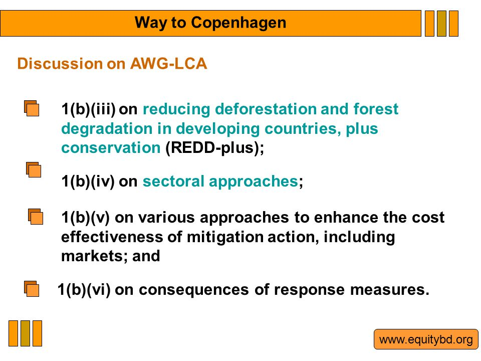 www.equitybd.org 1(b)(iii) on reducing deforestation and forest degradation in developing countries, plus conservation (REDD-plus); 1(b)(iv) on sectoral approaches; Discussion on AWG-LCA 1(b)(v) on various approaches to enhance the cost effectiveness of mitigation action, including markets; and 1(b)(vi) on consequences of response measures.