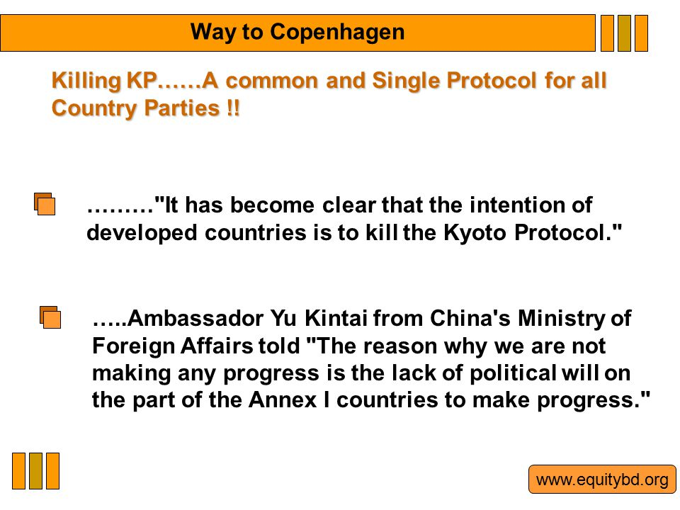 www.equitybd.org ……… It has become clear that the intention of developed countries is to kill the Kyoto Protocol. …..Ambassador Yu Kintai from China s Ministry of Foreign Affairs told The reason why we are not making any progress is the lack of political will on the part of the Annex I countries to make progress. Way to Copenhagen Killing KP……A common and Single Protocol for all Country Parties !!