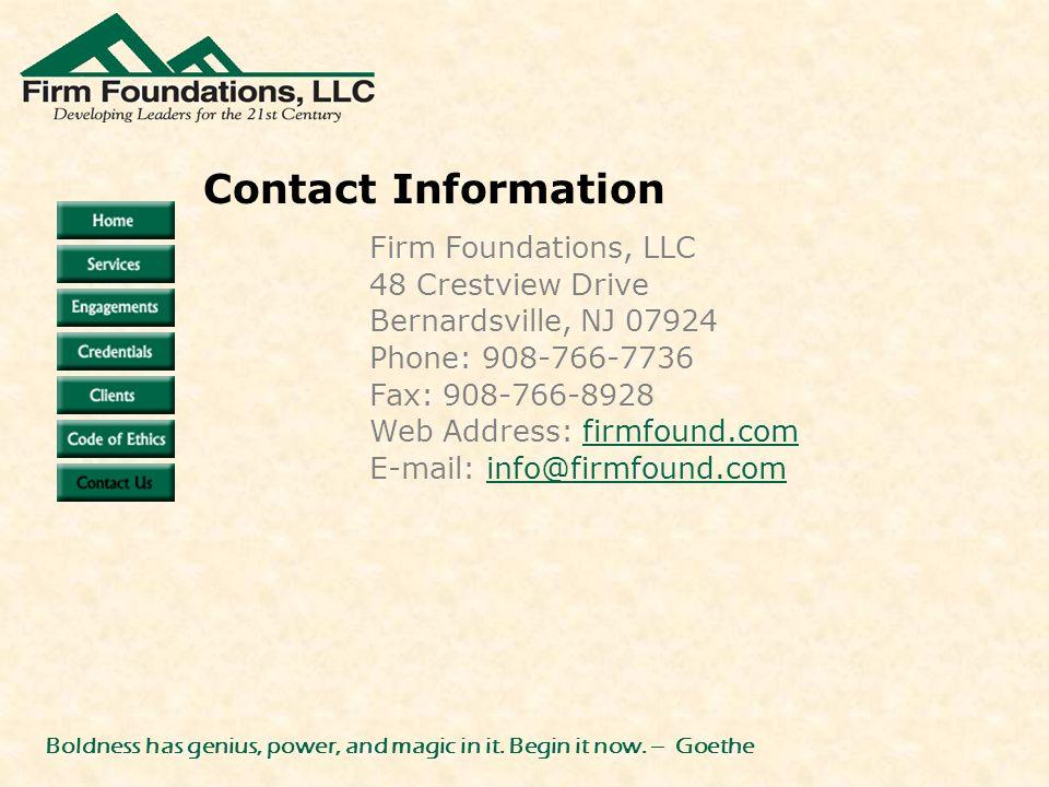 Firm Foundations, LLC 48 Crestview Drive Bernardsville, NJ 07924 Phone: 908-766-7736 Fax: 908-766-8928 Web Address: firmfound.comfirmfound.com E-mail: info@firmfound.cominfo@firmfound.com Contact Information Boldness has genius, power, and magic in it.