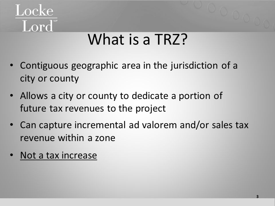 What is a TRZ? Contiguous geographic area in the jurisdiction of a city or county Allows a city or county to dedicate a portion of future tax revenues