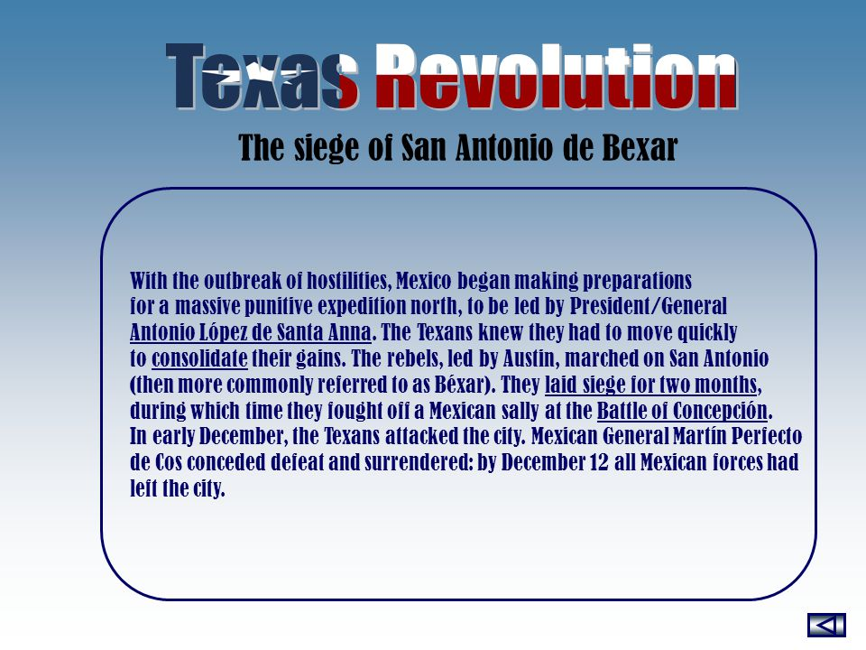 The siege of San Antonio de Bexar With the outbreak of hostilities, Mexico began making preparations for a massive punitive expedition north, to be led by President/General Antonio López de Santa AnnaAntonio López de Santa Anna.