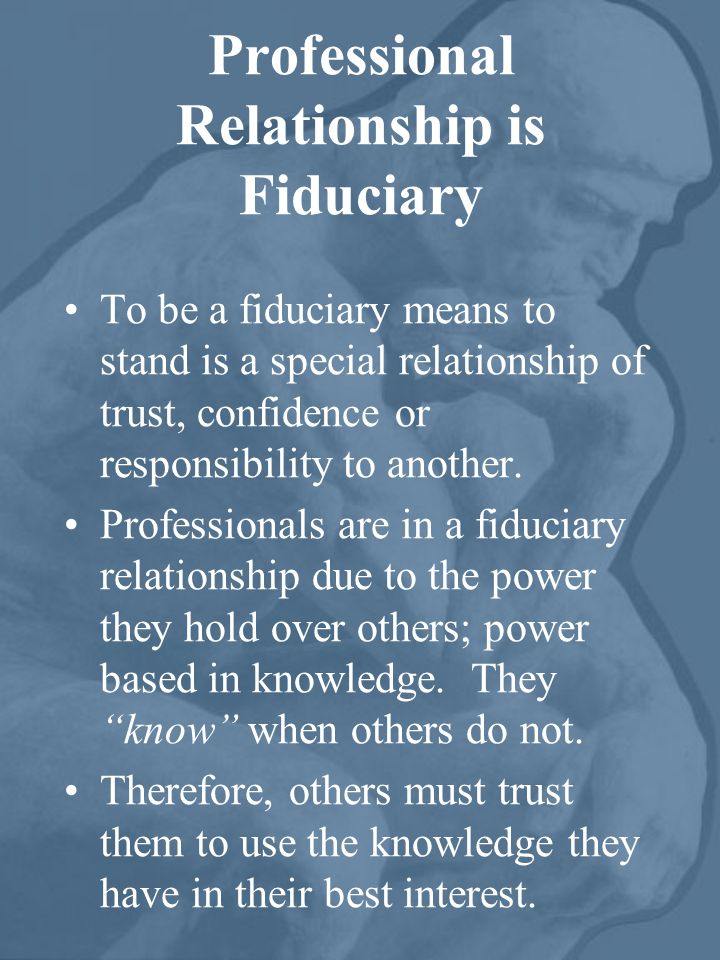 Professional Relationship is Fiduciary To be a fiduciary means to stand is a special relationship of trust, confidence or responsibility to another.