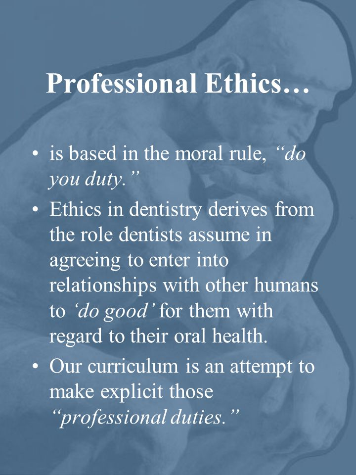 Professional Ethics… is based in the moral rule, do you duty. Ethics in dentistry derives from the role dentists assume in agreeing to enter into relationships with other humans to 'do good' for them with regard to their oral health.