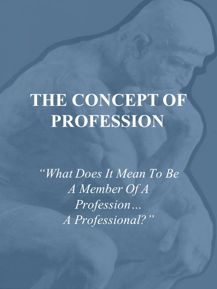 THE CONCEPT OF PROFESSION What Does It Mean To Be A Member Of A Profession… A Professional?