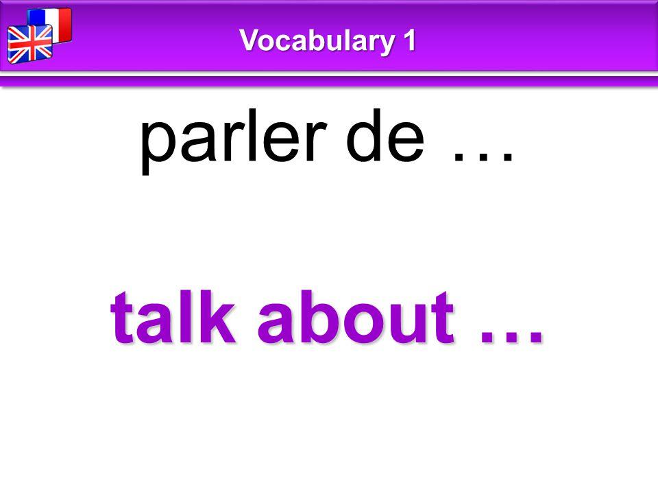 talk about … parler de … Vocabulary 1