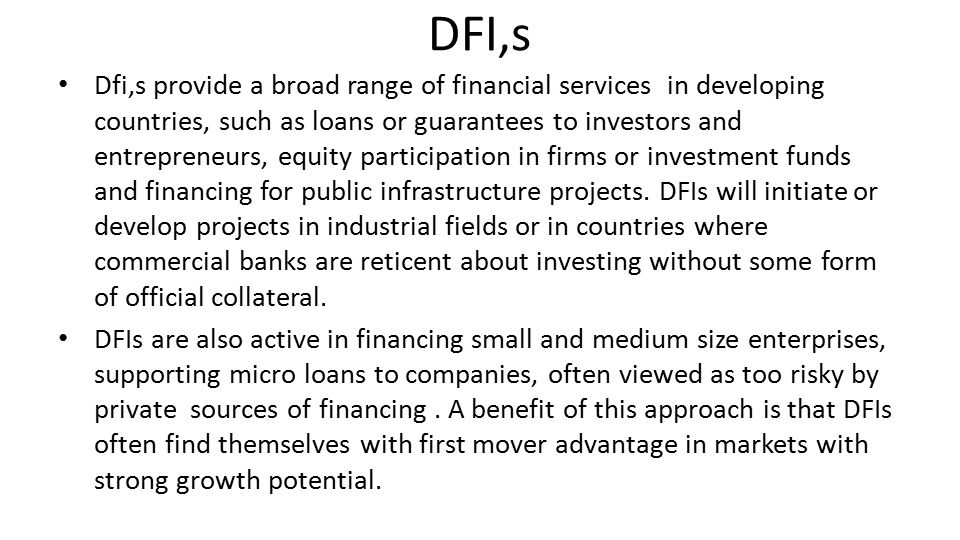 DFI,s Dfi,s provide a broad range of financial services in developing countries, such as loans or guarantees to investors and entrepreneurs, equity participation in firms or investment funds and financing for public infrastructure projects.