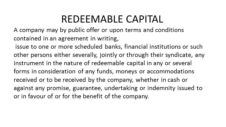 A company may by public offer or upon terms and conditions contained in an agreement in writing, issue to one or more scheduled banks, financial institutions or such other persons either severally, jointly or through their syndicate, any instrument in the nature of redeemable capital in any or several forms in consideration of any funds, moneys or accommodations received or to be received by the company, whether in cash or against any promise, guarantee, undertaking or indemnity issued to or in favour of or for the benefit of the company.