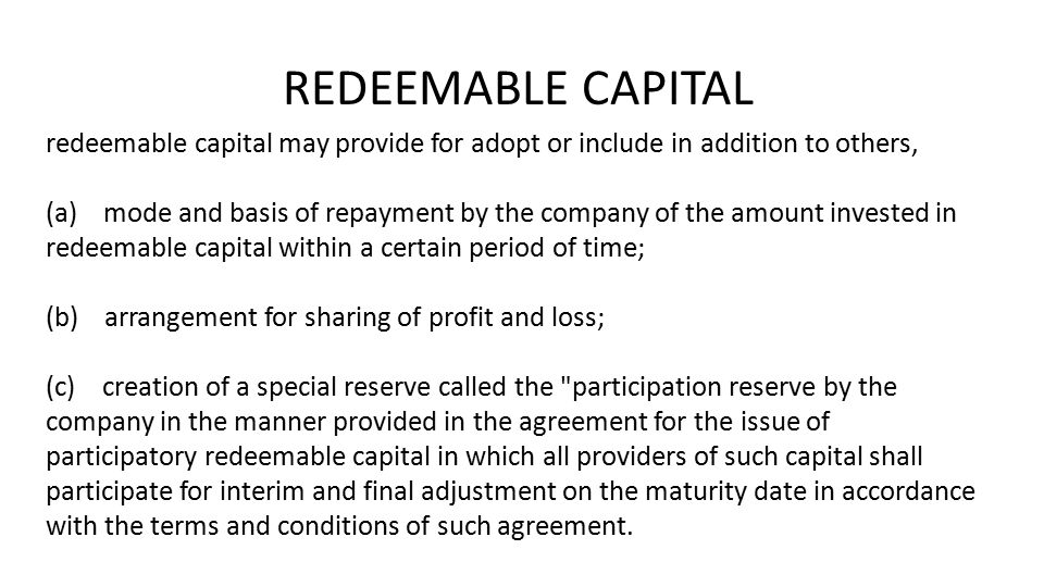 REDEEMABLE CAPITAL redeemable capital may provide for adopt or include in addition to others, (a) mode and basis of repayment by the company of the amount invested in redeemable capital within a certain period of time; (b) arrangement for sharing of profit and loss; (c) creation of a special reserve called the participation reserve by the company in the manner provided in the agreement for the issue of participatory redeemable capital in which all providers of such capital shall participate for interim and final adjustment on the maturity date in accordance with the terms and conditions of such agreement.