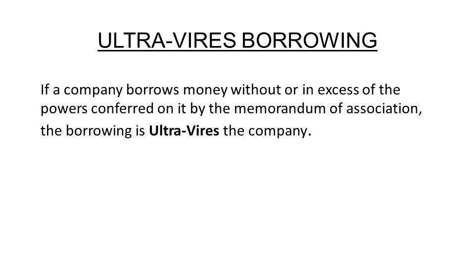 ULTRA-VIRES BORROWING If a company borrows money without or in excess of the powers conferred on it by the memorandum of association, the borrowing is Ultra-Vires the company.