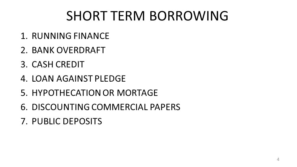 SHORT TERM BORROWING 1.RUNNING FINANCE 2.BANK OVERDRAFT 3.CASH CREDIT 4.LOAN AGAINST PLEDGE 5.HYPOTHECATION OR MORTAGE 6.DISCOUNTING COMMERCIAL PAPERS 7.PUBLIC DEPOSITS 4