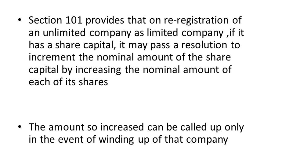 Section 101 provides that on re-registration of an unlimited company as limited company,if it has a share capital, it may pass a resolution to increment the nominal amount of the share capital by increasing the nominal amount of each of its shares The amount so increased can be called up only in the event of winding up of that company