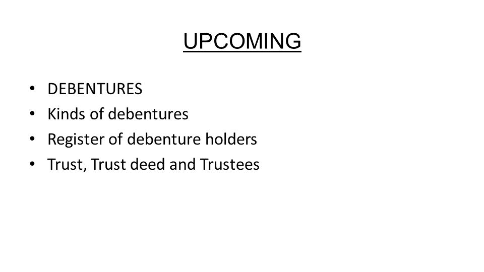 DEBENTURES Kinds of debentures Register of debenture holders Trust, Trust deed and Trustees UPCOMING