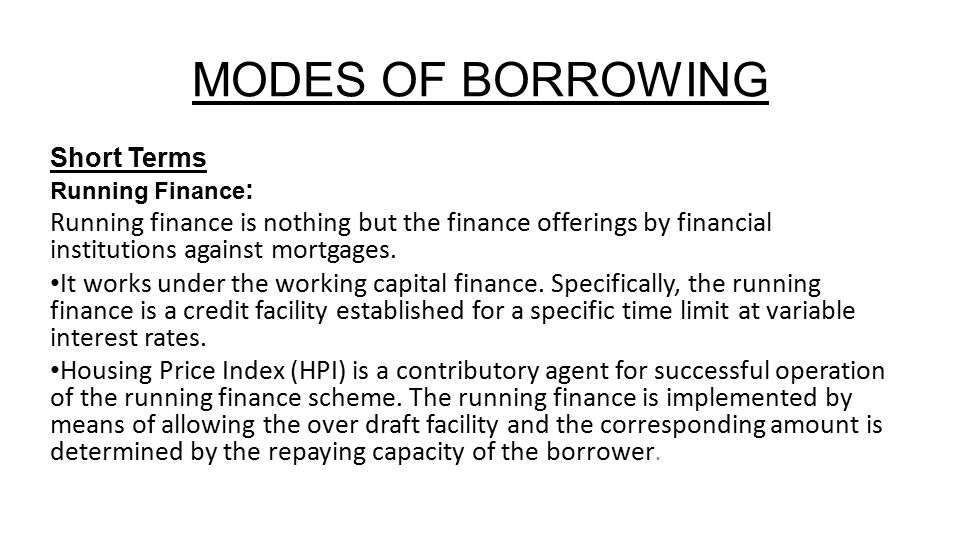 MODES OF BORROWING Short Terms Running Finance : Running finance is nothing but the finance offerings by financial institutions against mortgages.