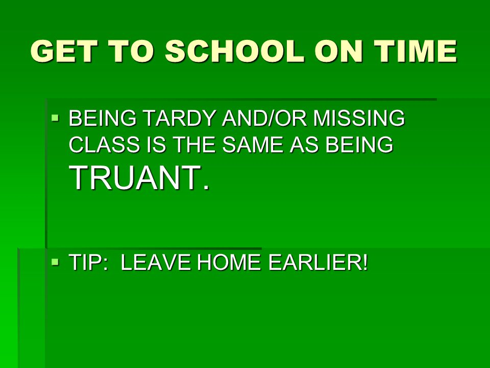 GET TO SCHOOL ON TIME  BEING TARDY AND/OR MISSING CLASS IS THE SAME AS BEING TRUANT.