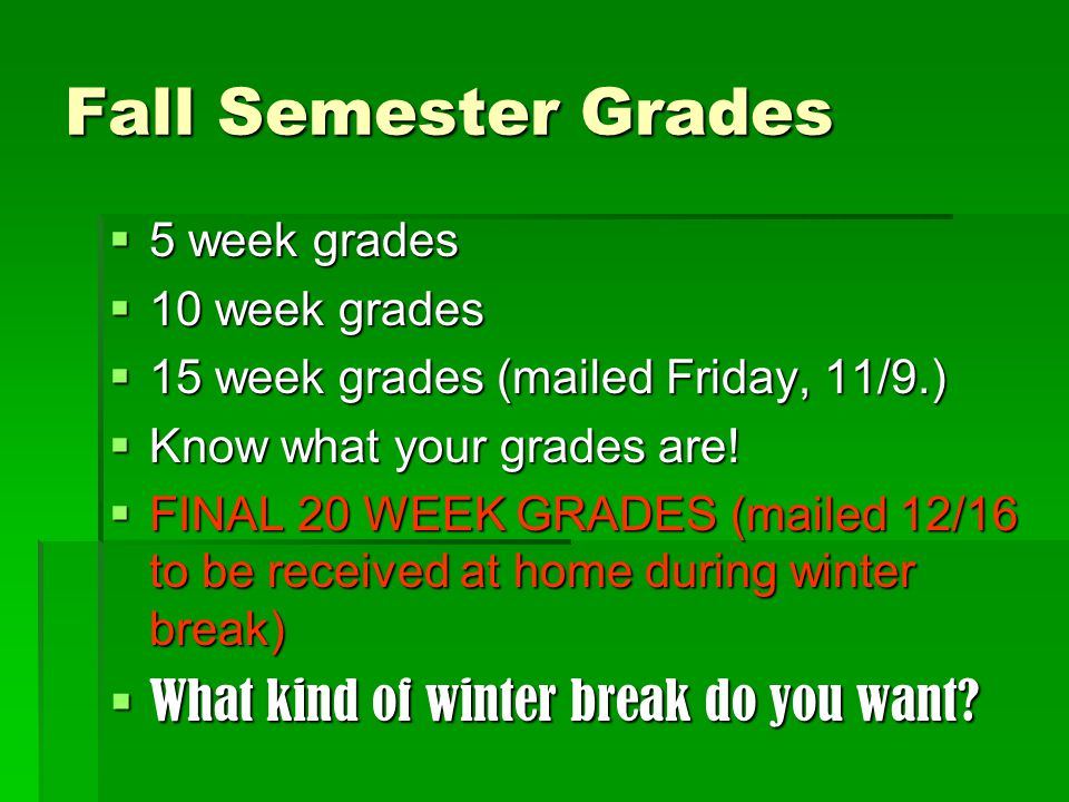 Fall Semester Grades  5 week grades  10 week grades  15 week grades (mailed Friday, 11/9.)  Know what your grades are.