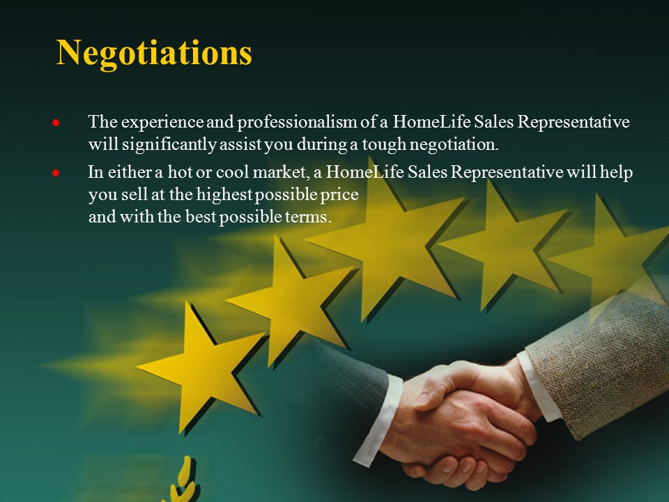 Negotiations  The experience and professionalism of a HomeLife Sales Representative will significantly assist you during a tough negotiation.  In ei