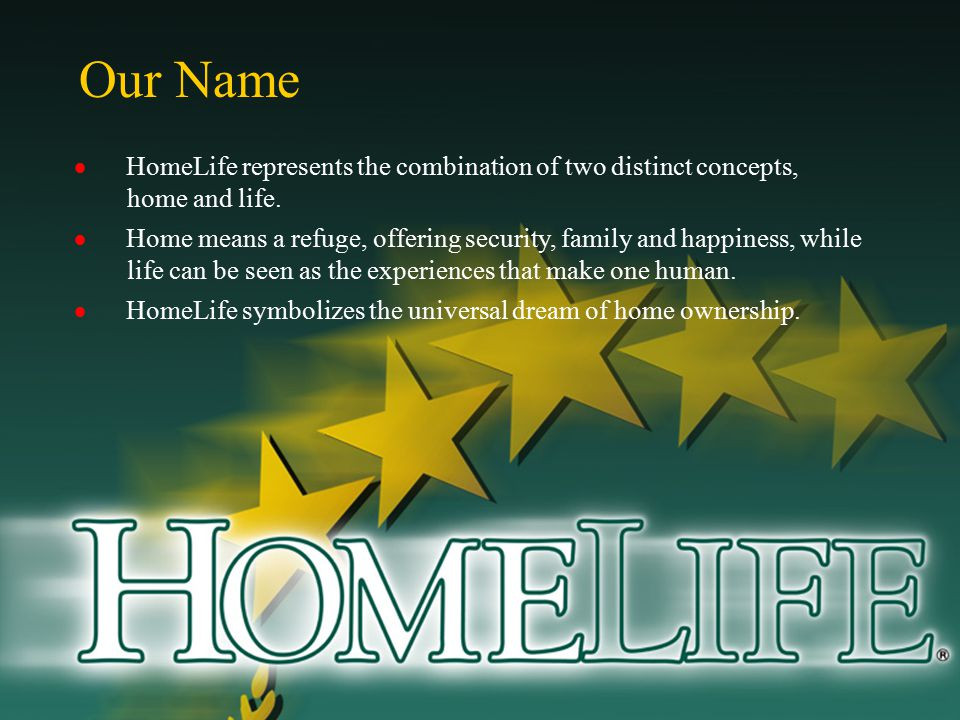 Our Name  HomeLife represents the combination of two distinct concepts, home and life.  Home means a refuge, offering security, family and happiness