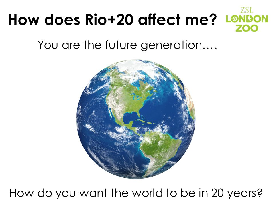 How does Rio+20 affect me. You are the future generation….