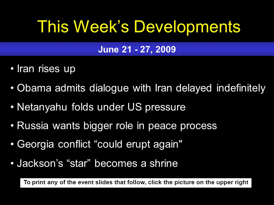 This Week's Developments To print any of the event slides that follow, click the picture on the upper right Iran rises up Obama admits dialogue with Iran delayed indefinitely Netanyahu folds under US pressure Russia wants bigger role in peace process Georgia conflict could erupt again June 21 - 27, 2009 Jackson's star becomes a shrine