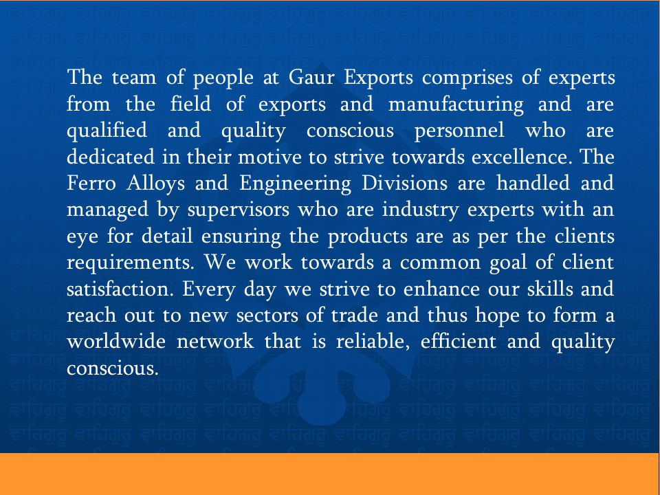 The team of people at Gaur Exports comprises of experts from the field of exports and manufacturing and are qualified and quality conscious personnel who are dedicated in their motive to strive towards excellence.