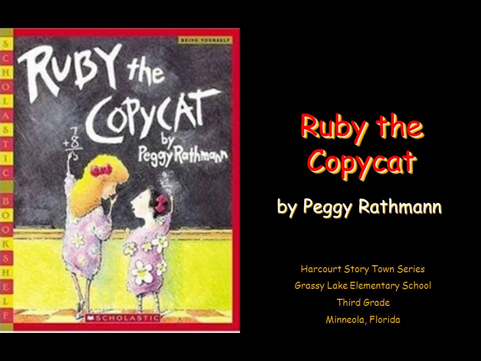 Harcourt Story Town Series Grassy Lake Elementary School Third Grade Minneola, Florida Ruby the Copycat by Peggy Rathmann