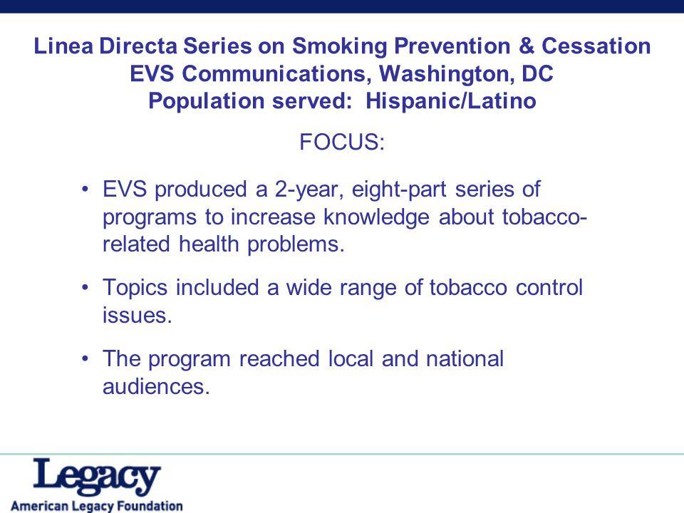 Linea Directa Series on Smoking Prevention & Cessation EVS Communications, Washington, DC Population served: Hispanic/Latino FOCUS: EVS produced a 2-y