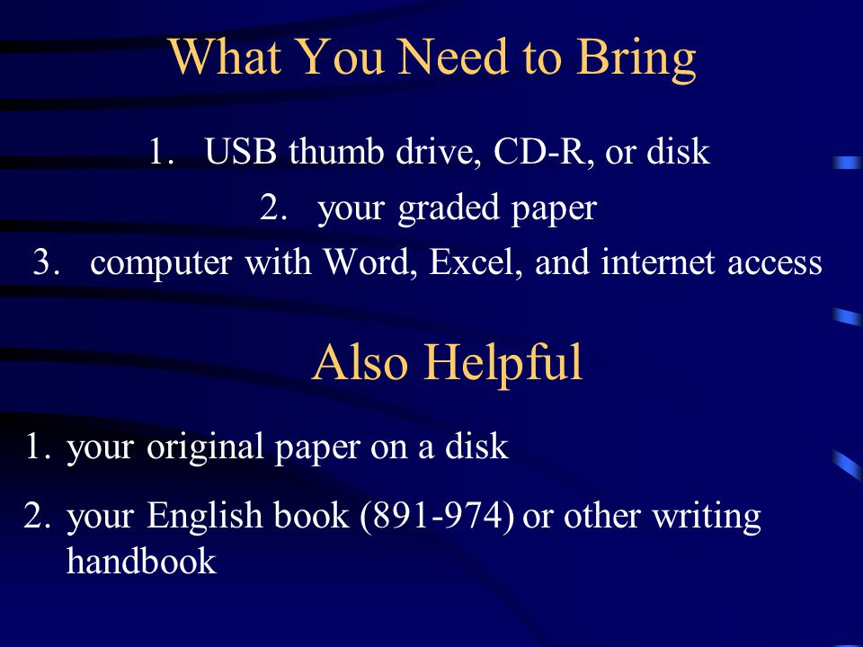 What You Need to Bring 1.USB thumb drive, CD-R, or disk 2.your graded paper 3.computer with Word, Excel, and internet access Also Helpful 1.your original paper on a disk 2.your English book (891-974) or other writing handbook
