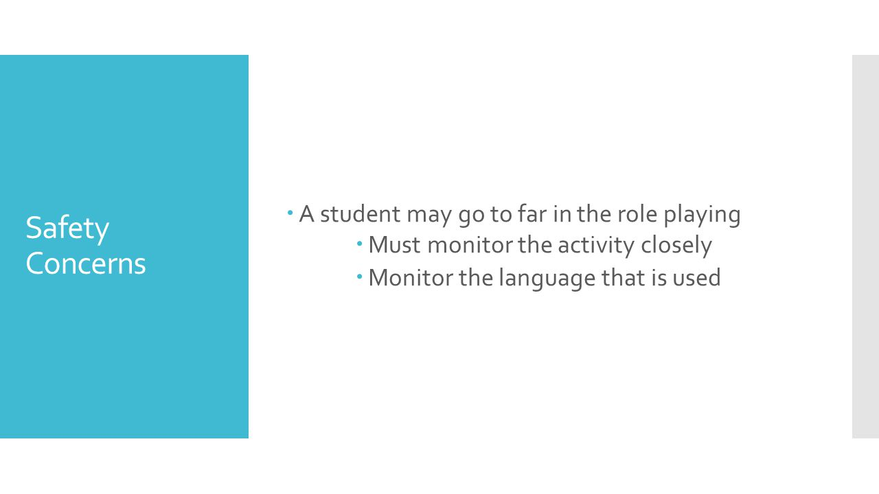 Safety Concerns  A student may go to far in the role playing  Must monitor the activity closely  Monitor the language that is used