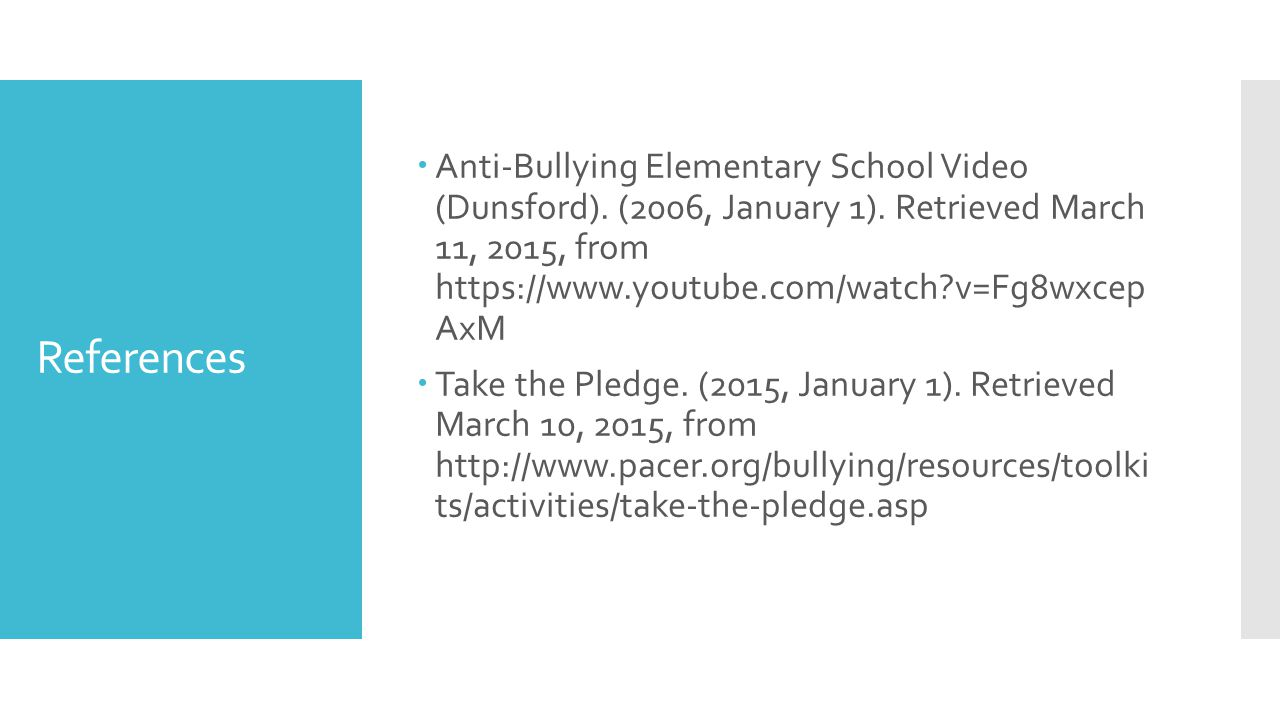 References  Anti-Bullying Elementary School Video (Dunsford). (2006, January 1). Retrieved March 11, 2015, from https://www.youtube.com/watch?v=Fg8wx