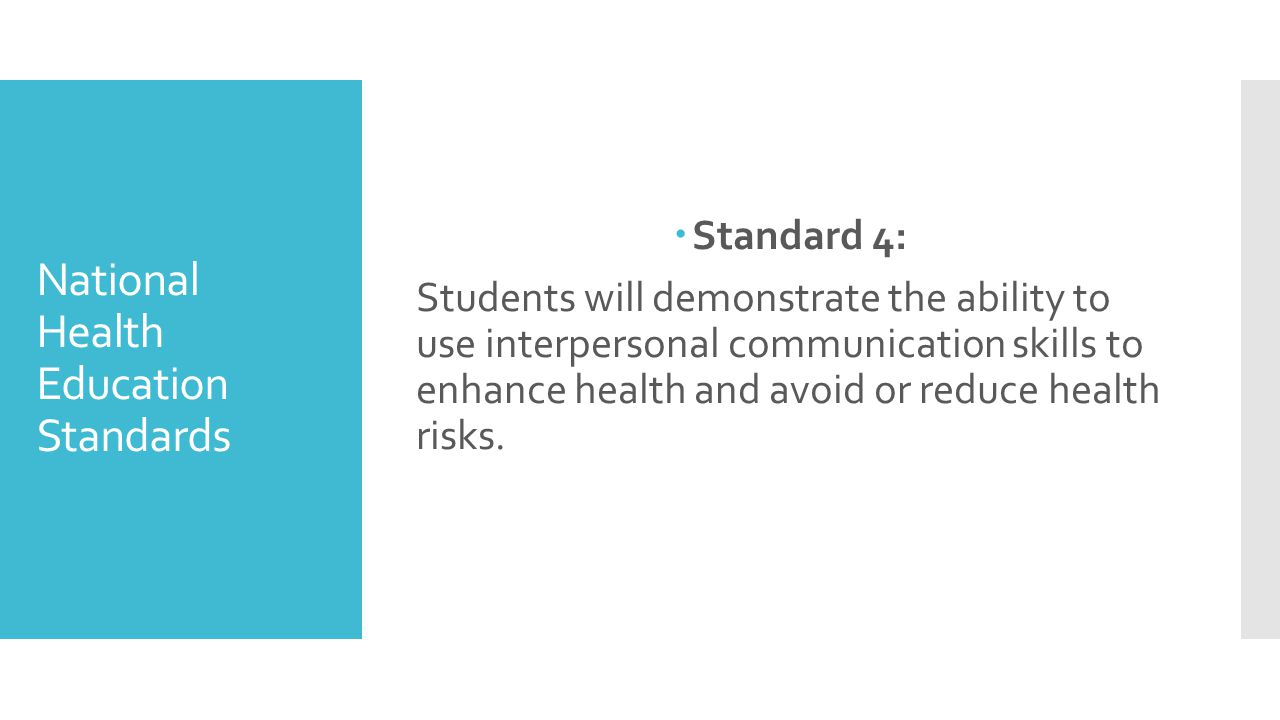 National Health Education Standards  Standard 4: Students will demonstrate the ability to use interpersonal communication skills to enhance health and avoid or reduce health risks.