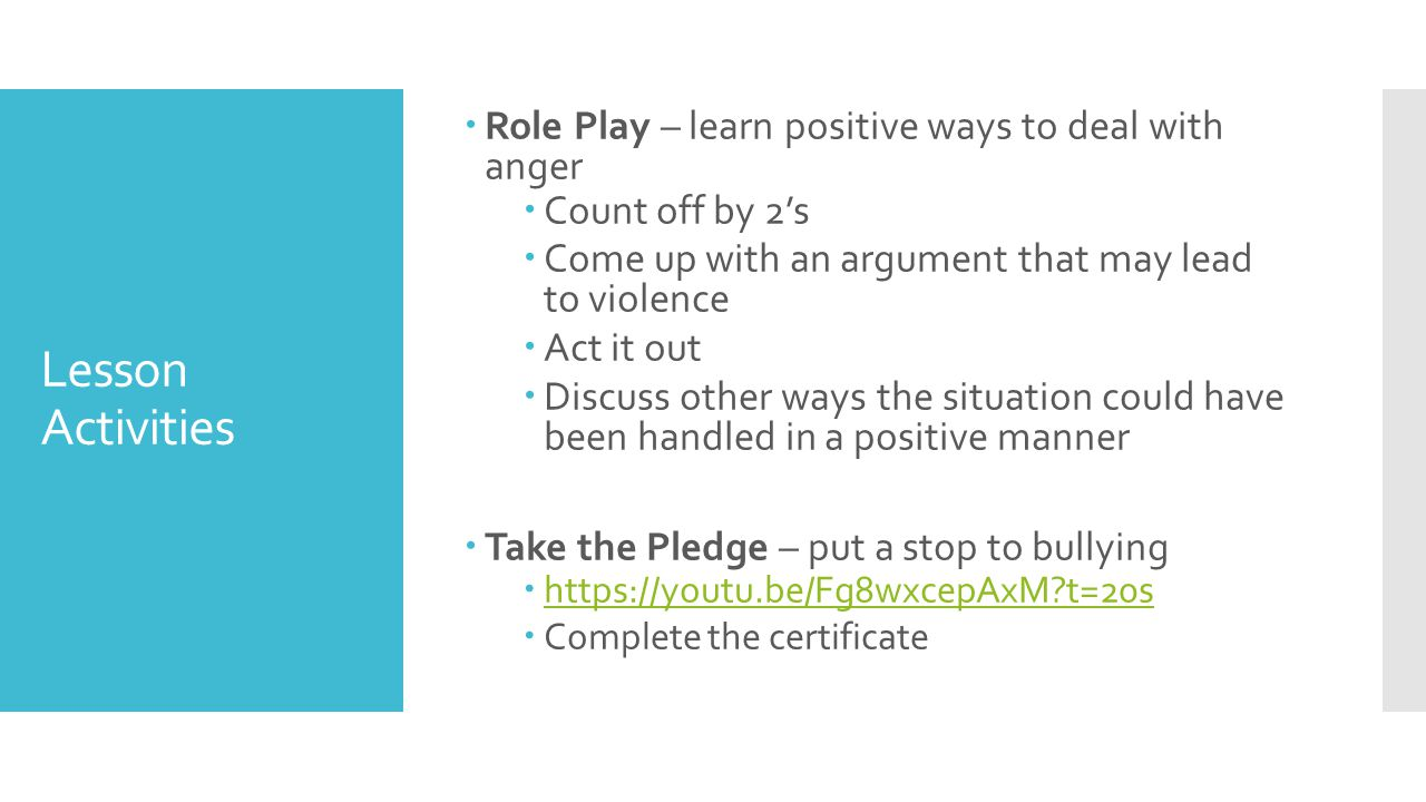 Lesson Activities  Role Play – learn positive ways to deal with anger  Count off by 2's  Come up with an argument that may lead to violence  Act it out  Discuss other ways the situation could have been handled in a positive manner  Take the Pledge – put a stop to bullying  https://youtu.be/Fg8wxcepAxM?t=20s https://youtu.be/Fg8wxcepAxM?t=20s  Complete the certificate