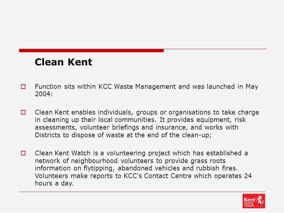 Clean Kent  Function sits within KCC Waste Management and was launched in May 2004:  Clean Kent enables individuals, groups or organisations to take