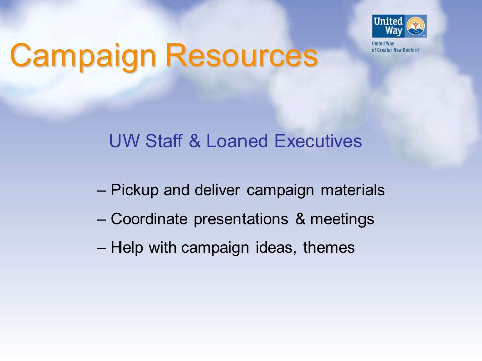 Campaign Resources UW Staff & Loaned Executives – Pickup and deliver campaign materials – Coordinate presentations & meetings – Help with campaign ide