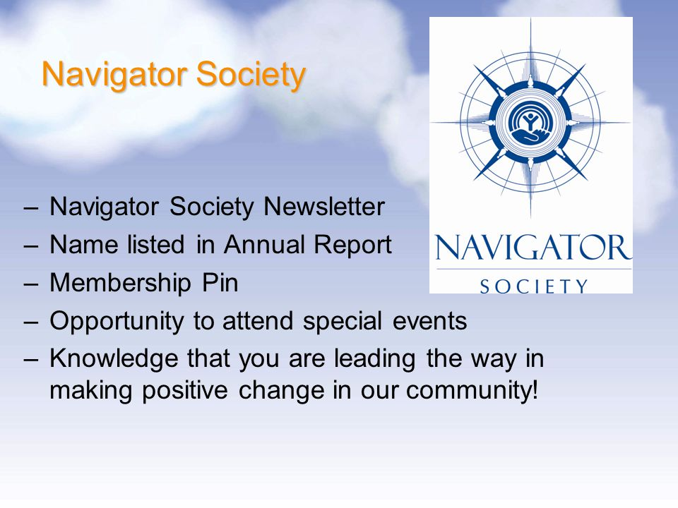 Navigator Society –Navigator Society Newsletter –Name listed in Annual Report –Membership Pin –Opportunity to attend special events –Knowledge that yo