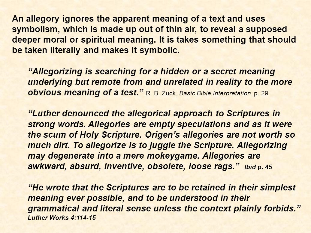 An allegory ignores the apparent meaning of a text and uses symbolism, which is made up out of thin air, to reveal a supposed deeper moral or spiritual meaning.