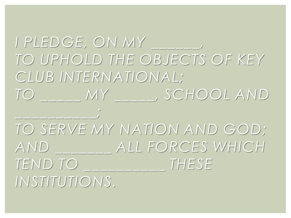 I PLEDGE, ON MY ______, TO UPHOLD THE OBJECTS OF KEY CLUB INTERNATIONAL; TO _____ MY _____, SCHOOL AND __________; TO SERVE MY NATION AND GOD; AND _______ ALL FORCES WHICH TEND TO __________ THESE INSTITUTIONS.