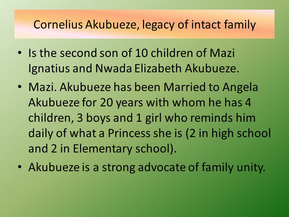 Cornelius Akubueze, legacy of intact family Is the second son of 10 children of Mazi Ignatius and Nwada Elizabeth Akubueze.
