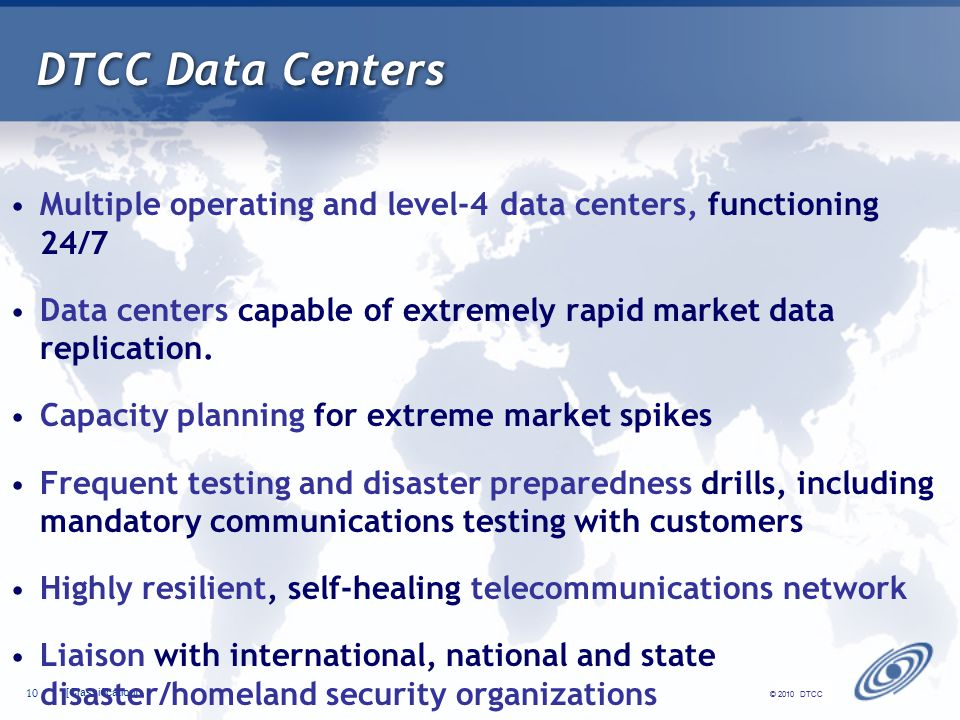 [Classification] 10 © 2010 DTCC DTCC Data Centers Multiple operating and level-4 data centers, functioning 24/7 Data centers capable of extremely rapid market data replication.