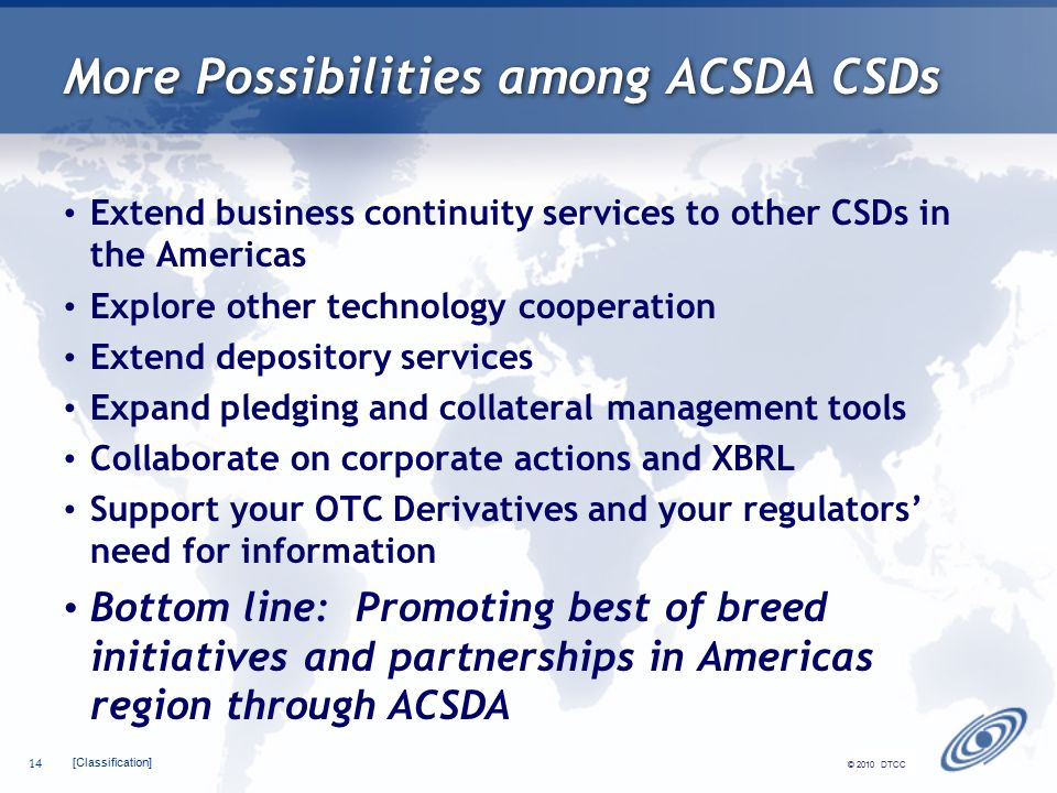[Classification] 14 © 2010 DTCC More Possibilities among ACSDA CSDs Extend business continuity services to other CSDs in the Americas Explore other technology cooperation Extend depository services Expand pledging and collateral management tools Collaborate on corporate actions and XBRL Support your OTC Derivatives and your regulators' need for information Bottom line: Promoting best of breed initiatives and partnerships in Americas region through ACSDA