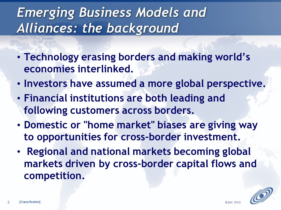 [Classification] 2 © 2010 DTCC Emerging Business Models and Alliances: the background Technology erasing borders and making world's economies interlinked.