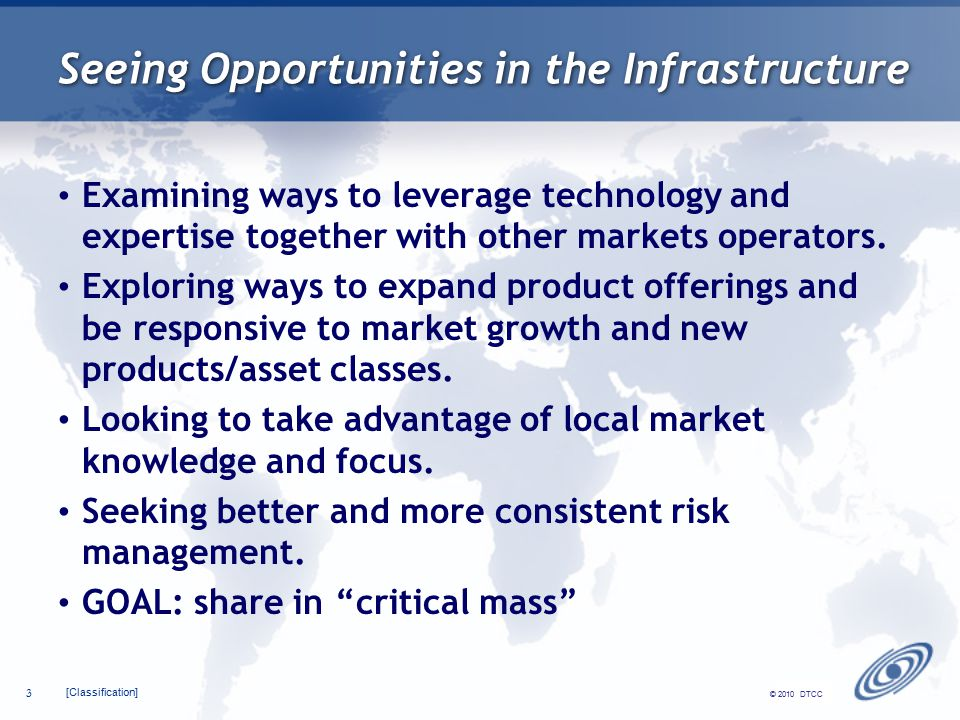 [Classification] 3 © 2010 DTCC Seeing Opportunities in the Infrastructure Examining ways to leverage technology and expertise together with other markets operators.