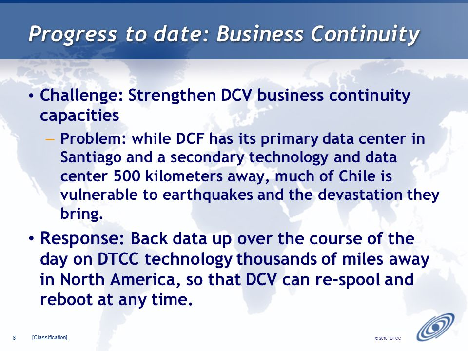 [Classification] 8 © 2010 DTCC Progress to date: Business Continuity Challenge: Strengthen DCV business continuity capacities – Problem: while DCF has its primary data center in Santiago and a secondary technology and data center 500 kilometers away, much of Chile is vulnerable to earthquakes and the devastation they bring.