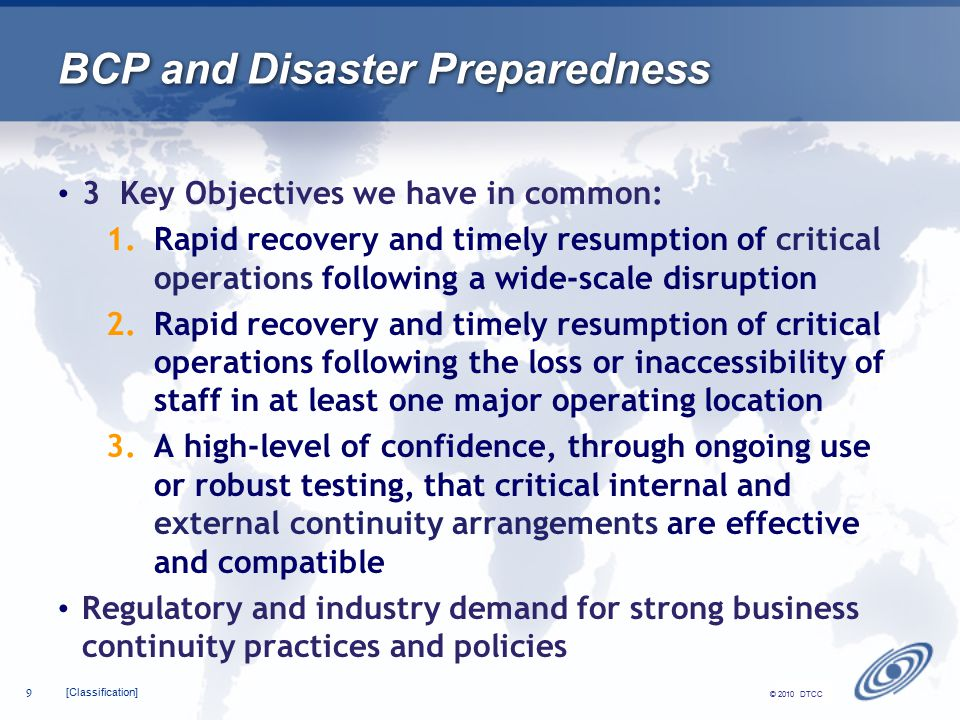 [Classification] 9 © 2010 DTCC BCP and Disaster Preparedness 3 Key Objectives we have in common: 1.Rapid recovery and timely resumption of critical operations following a wide-scale disruption 2.Rapid recovery and timely resumption of critical operations following the loss or inaccessibility of staff in at least one major operating location 3.A high-level of confidence, through ongoing use or robust testing, that critical internal and external continuity arrangements are effective and compatible Regulatory and industry demand for strong business continuity practices and policies