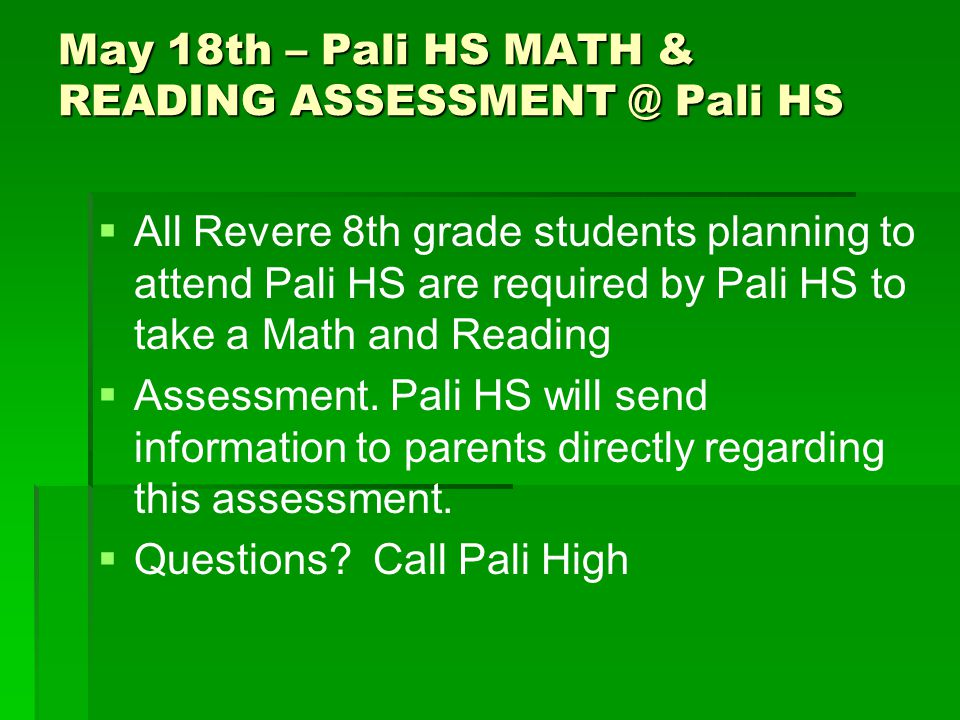 May 18th – Pali HS MATH & READING ASSESSMENT @ Pali HS   All Revere 8th grade students planning to attend Pali HS are required by Pali HS to take a Math and Reading   Assessment.