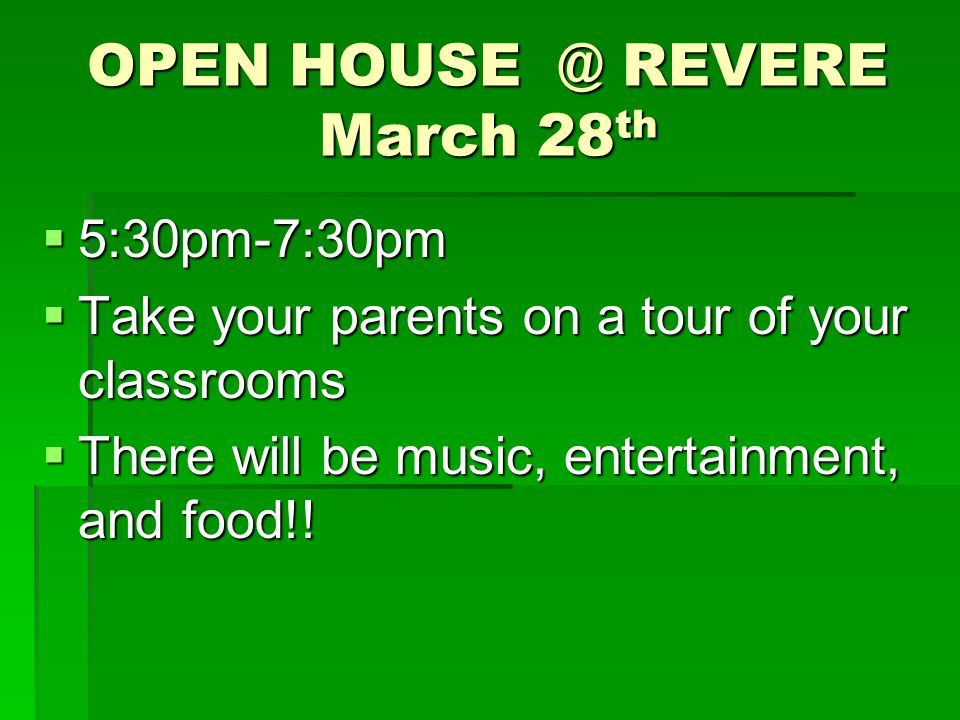 OPEN HOUSE @ REVERE March 28 th  5:30pm-7:30pm  Take your parents on a tour of your classrooms  There will be music, entertainment, and food!!