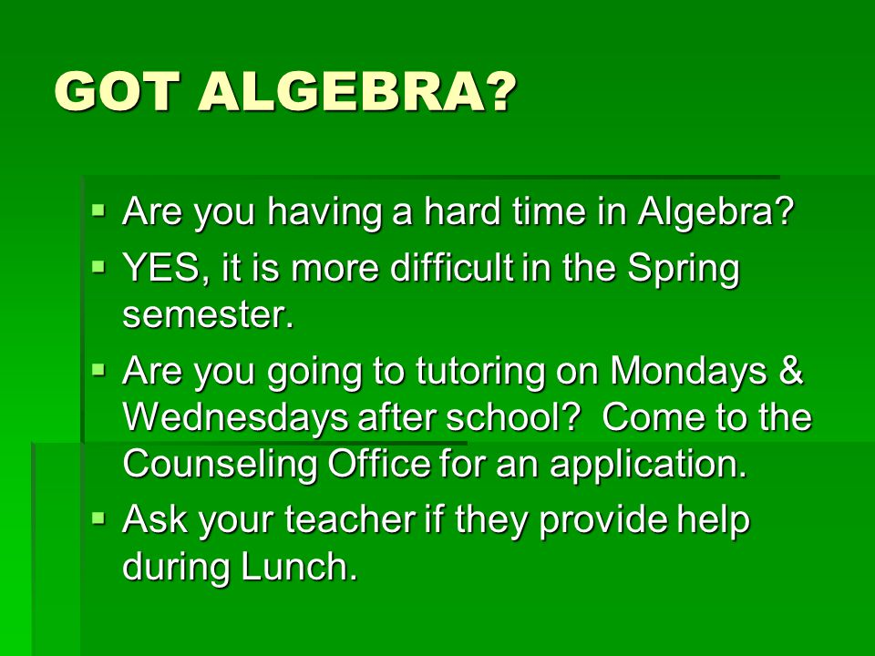 GOT ALGEBRA.  Are you having a hard time in Algebra.