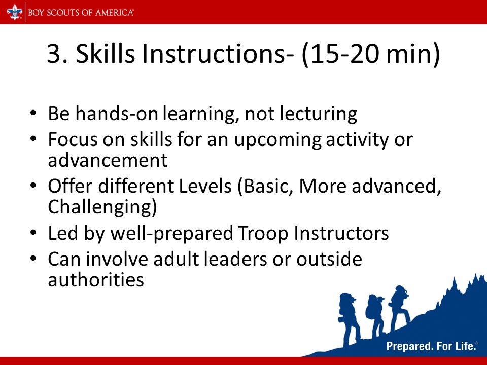 3. Skills Instructions- (15-20 min) Be hands-on learning, not lecturing Focus on skills for an upcoming activity or advancement Offer different Levels