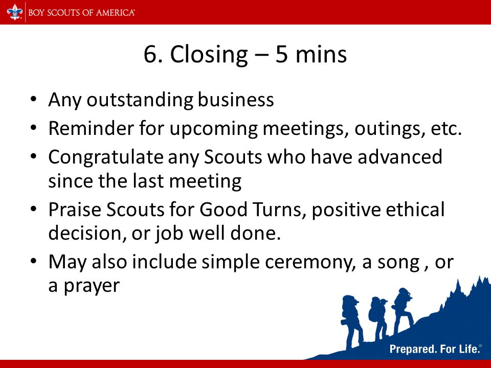 6. Closing – 5 mins Any outstanding business Reminder for upcoming meetings, outings, etc. Congratulate any Scouts who have advanced since the last me